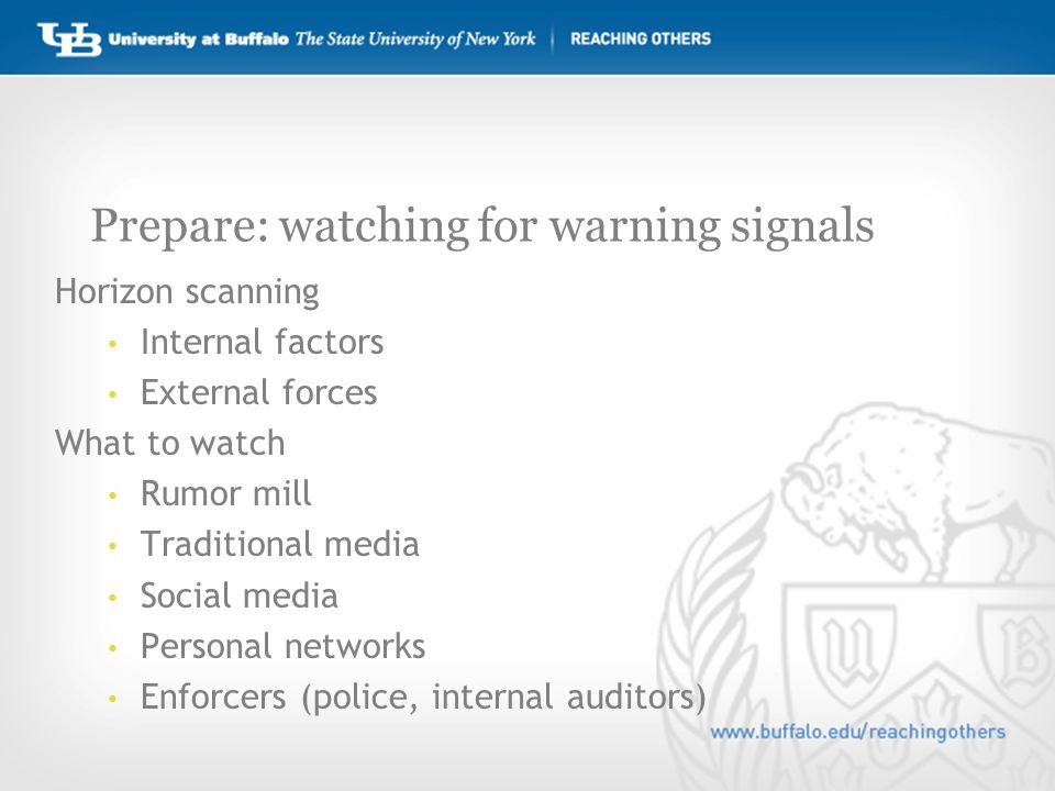 Prepare: watching for warning signals Horizon scanning Internal factors External forces What to watch Rumor mill Traditional media Social media Personal networks Enforcers (police, internal auditors)
