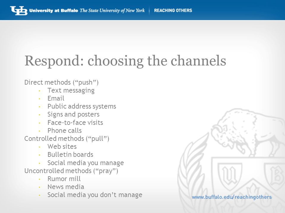 Respond: choosing the channels Direct methods ( push ) Text messaging Email Public address systems Signs and posters Face-to-face visits Phone calls Controlled methods ( pull ) Web sites Bulletin boards Social media you manage Uncontrolled methods ( pray ) Rumor mill News media Social media you don't manage
