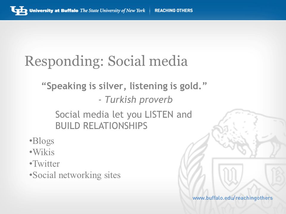 Responding: Social media Speaking is silver, listening is gold. - Turkish proverb Social media let you LISTEN and BUILD RELATIONSHIPS Blogs Wikis Twitter Social networking sites