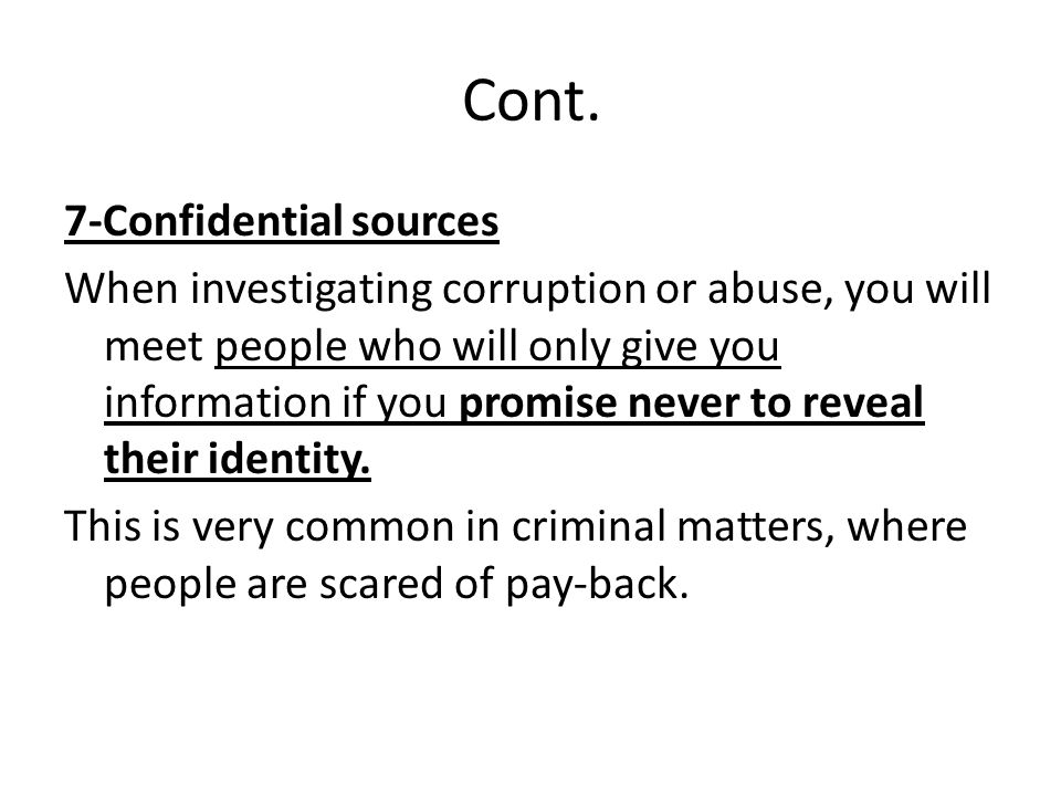 Cont. 7-Confidential sources When investigating corruption or abuse, you will meet people who will only give you information if you promise never to r