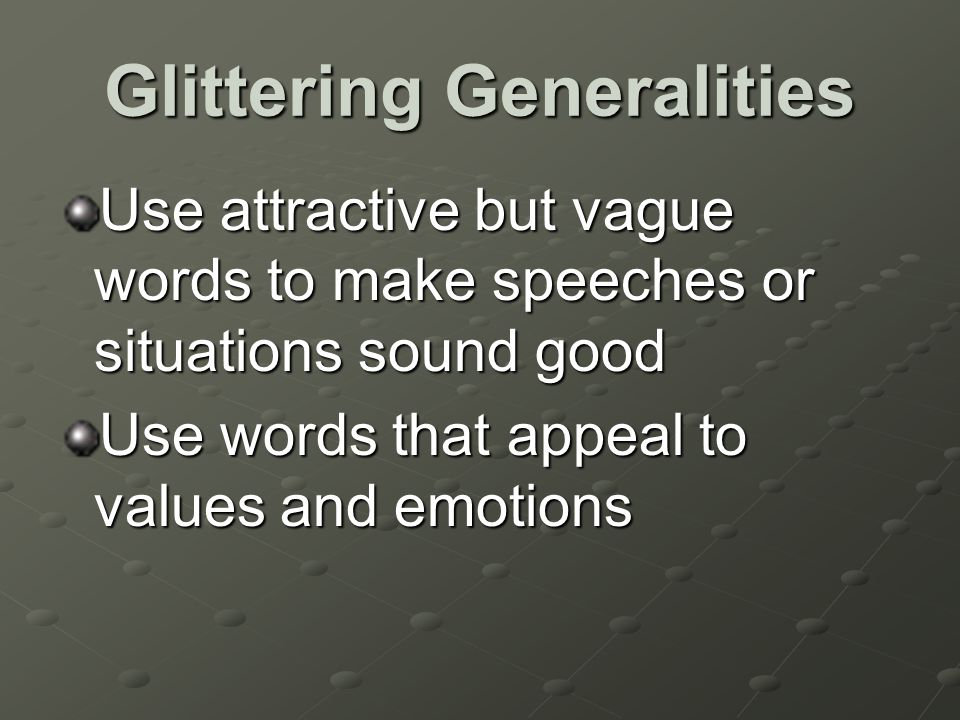 Glittering Generalities Use attractive but vague words to make speeches or situations sound good Use words that appeal to values and emotions