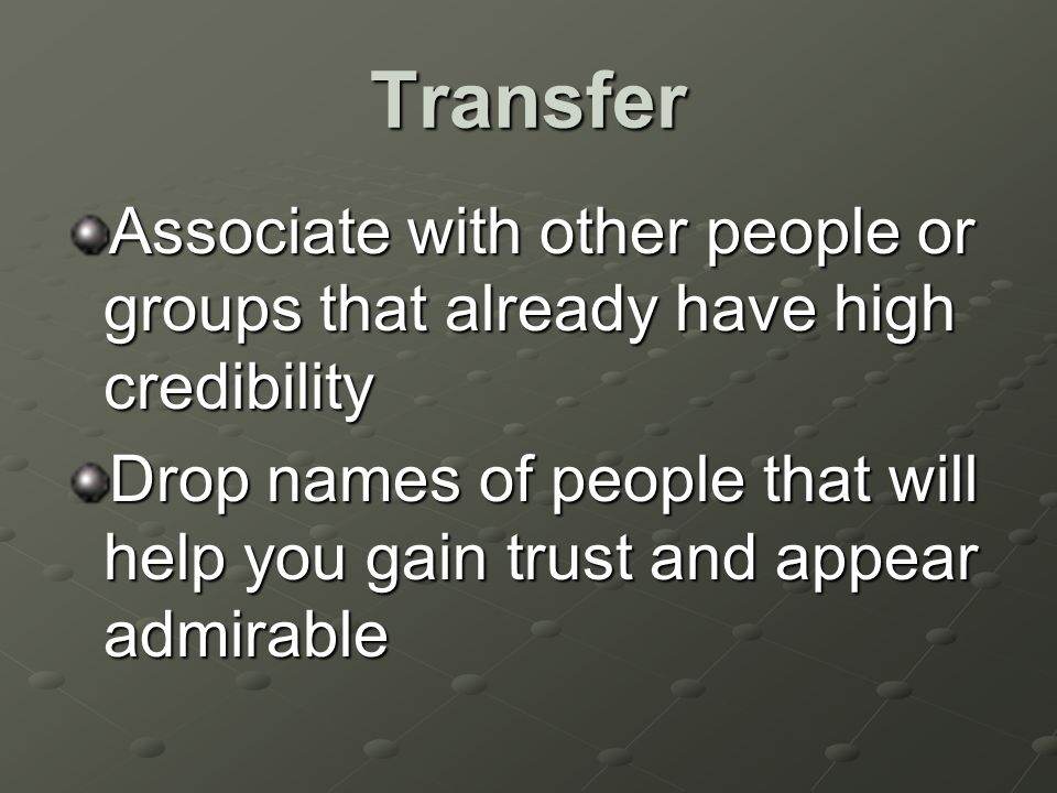 Transfer Associate with other people or groups that already have high credibility Drop names of people that will help you gain trust and appear admirable