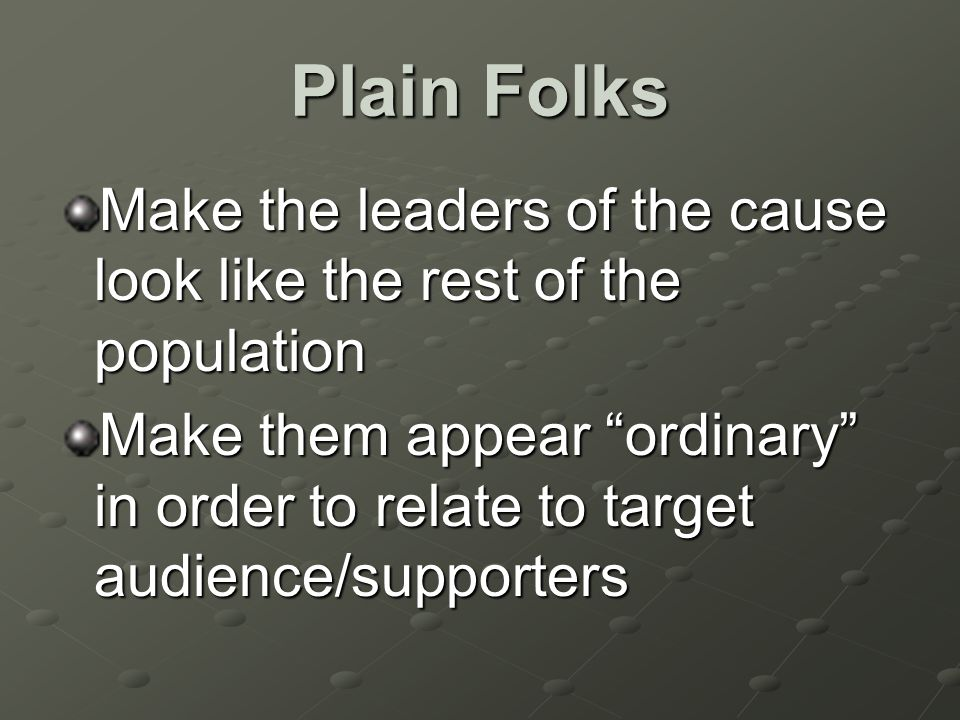 Plain Folks Make the leaders of the cause look like the rest of the population Make them appear ordinary in order to relate to target audience/supporters