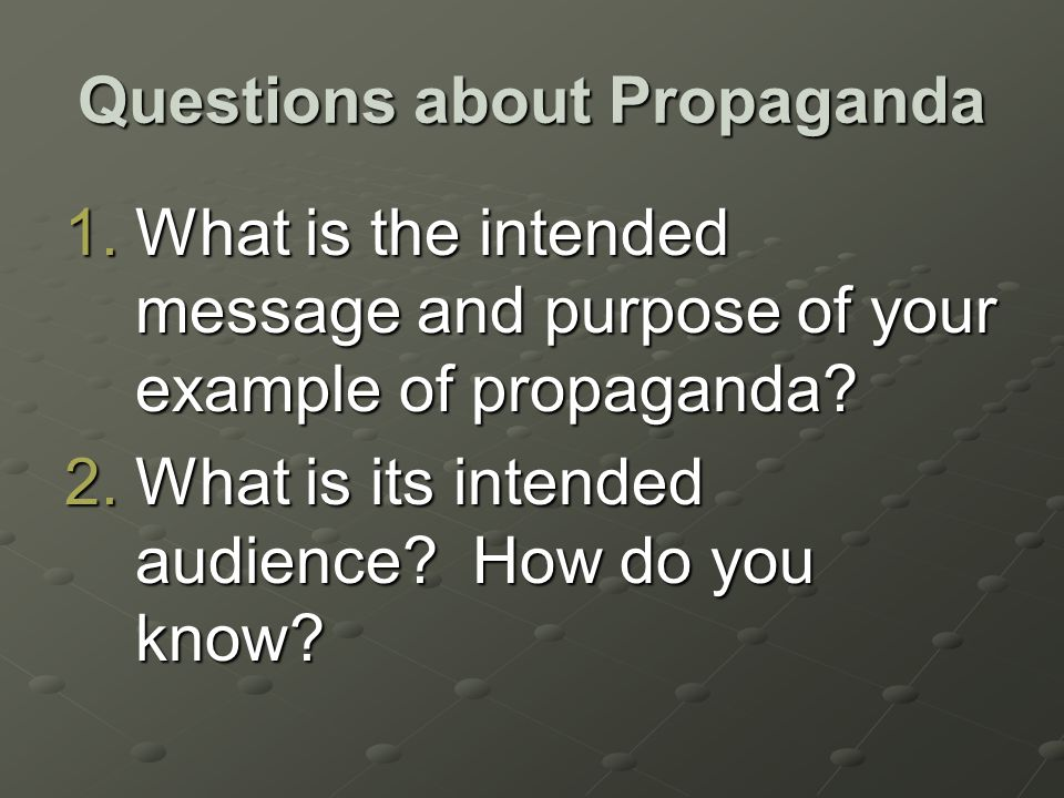 Questions about Propaganda 1.What is the intended message and purpose of your example of propaganda.