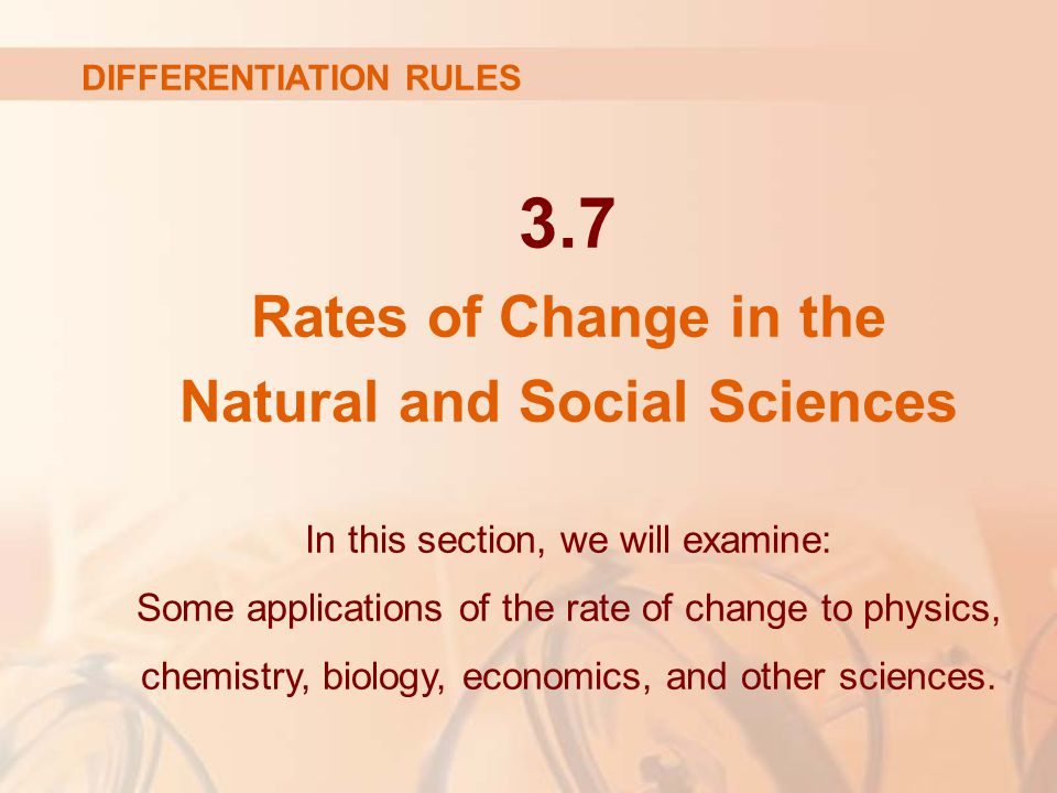 3.7 Rates of Change in the Natural and Social Sciences In this section, we will examine: Some applications of the rate of change to physics, chemistry, biology, economics, and other sciences.