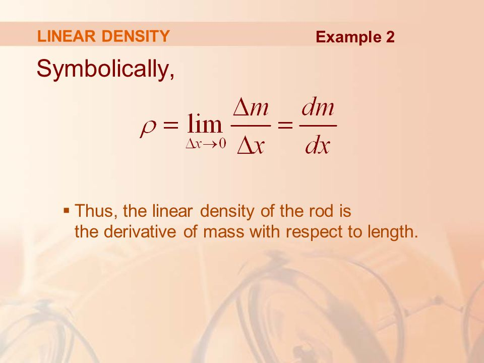 Symbolically,  Thus, the linear density of the rod is the derivative of mass with respect to length.