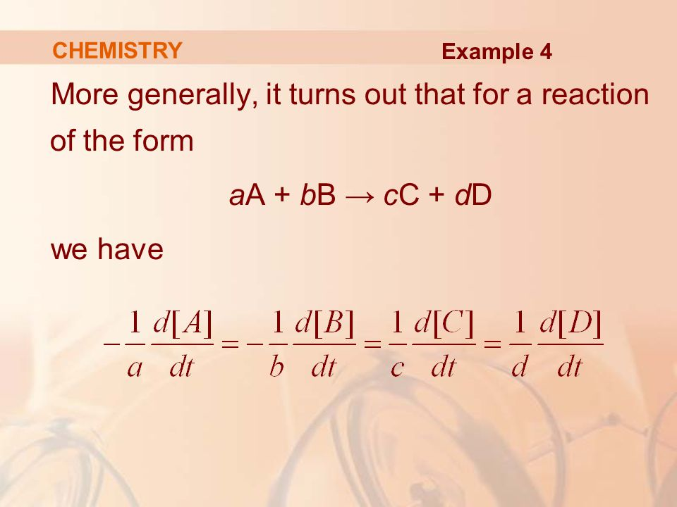 More generally, it turns out that for a reaction of the form aA + bB → cC + dD we have CHEMISTRY Example 4