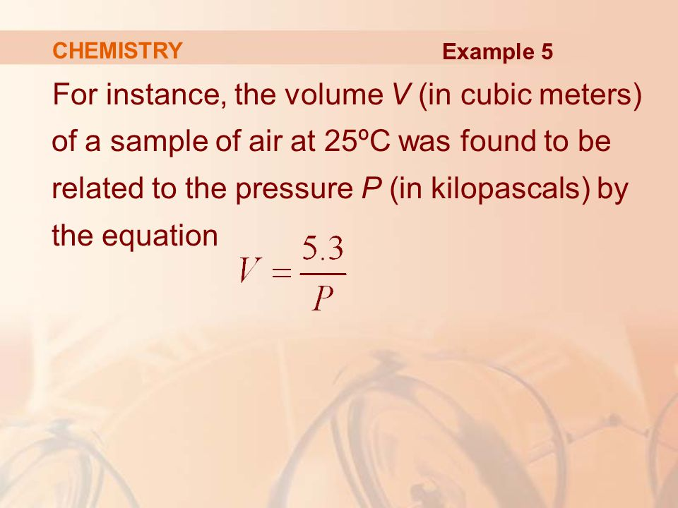 For instance, the volume V (in cubic meters) of a sample of air at 25ºC was found to be related to the pressure P (in kilopascals) by the equation CHEMISTRY Example 5