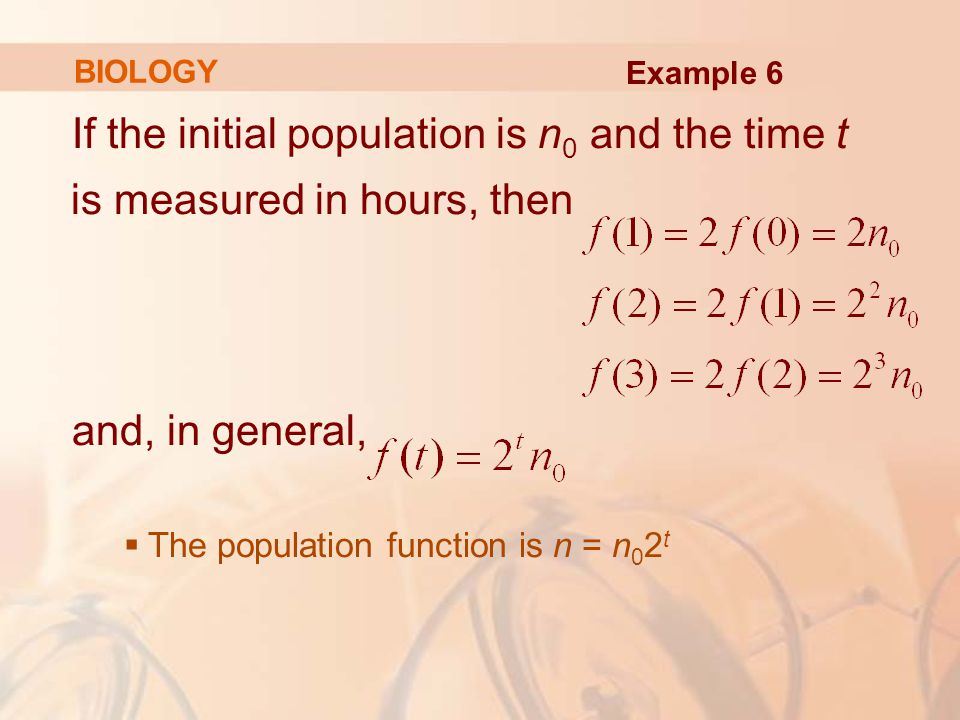 If the initial population is n 0 and the time t is measured in hours, then and, in general,  The population function is n = n 0 2 t BIOLOGY Example 6