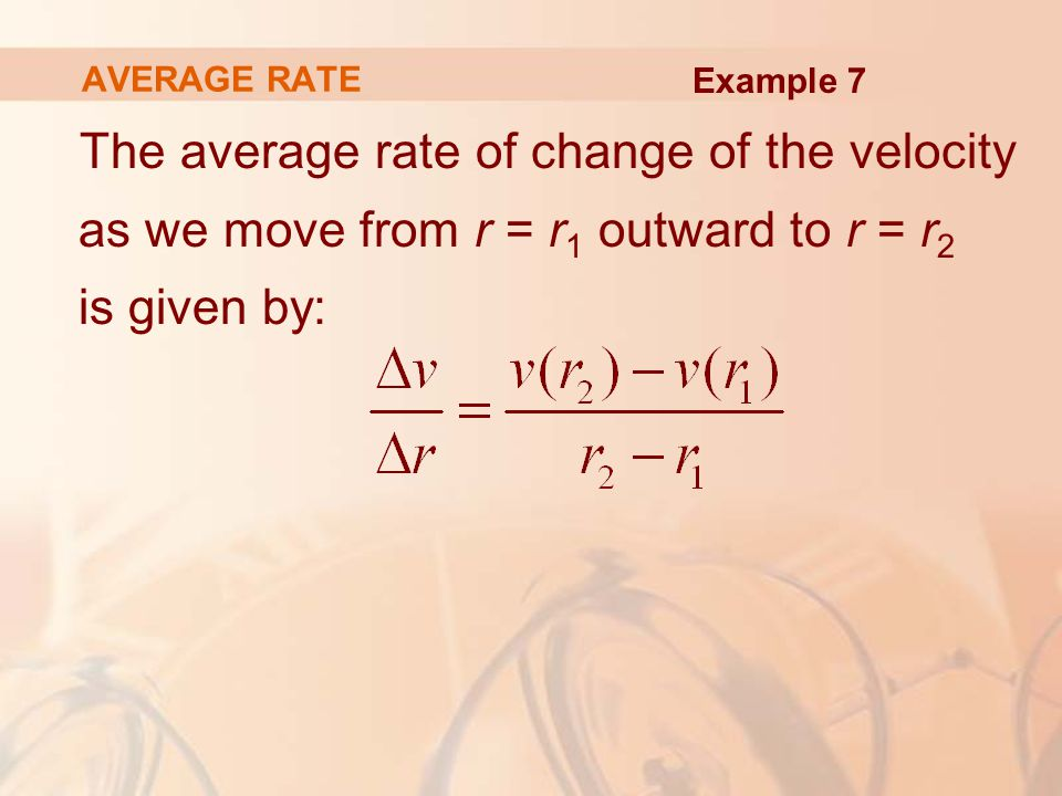 The average rate of change of the velocity as we move from r = r 1 outward to r = r 2 is given by: AVERAGE RATE Example 7