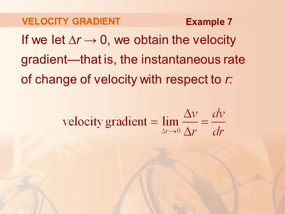 If we let ∆r → 0, we obtain the velocity gradient—that is, the instantaneous rate of change of velocity with respect to r: VELOCITY GRADIENT Example 7