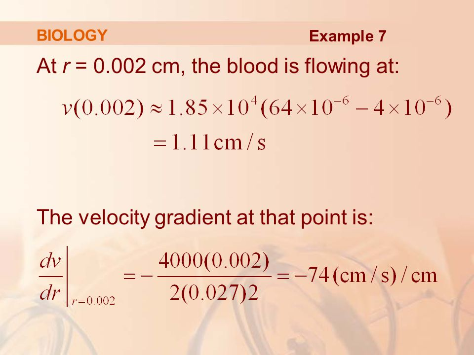 At r = 0.002 cm, the blood is flowing at: The velocity gradient at that point is: BIOLOGY Example 7