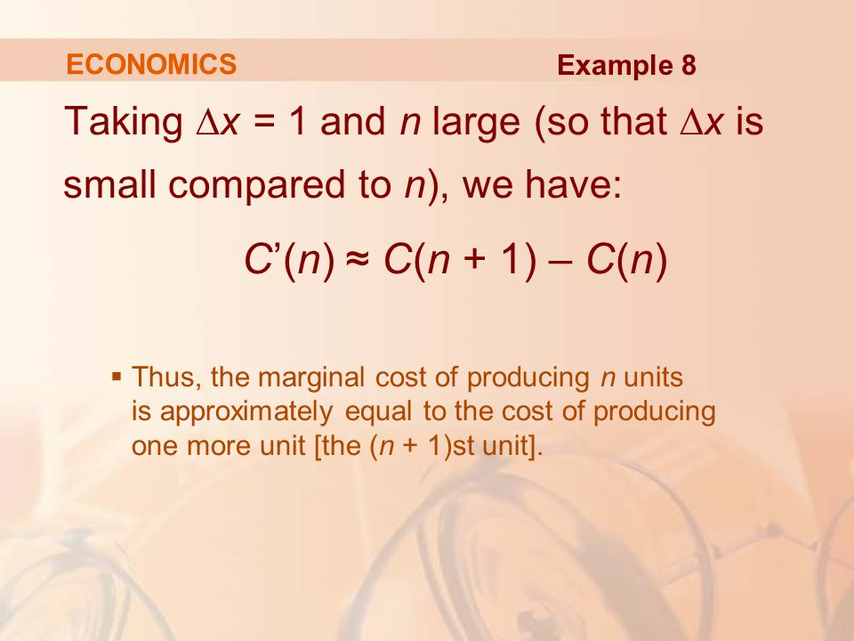 Taking ∆x = 1 and n large (so that ∆x is small compared to n), we have: C'(n) ≈ C(n + 1) – C(n)  Thus, the marginal cost of producing n units is approximately equal to the cost of producing one more unit [the (n + 1)st unit].