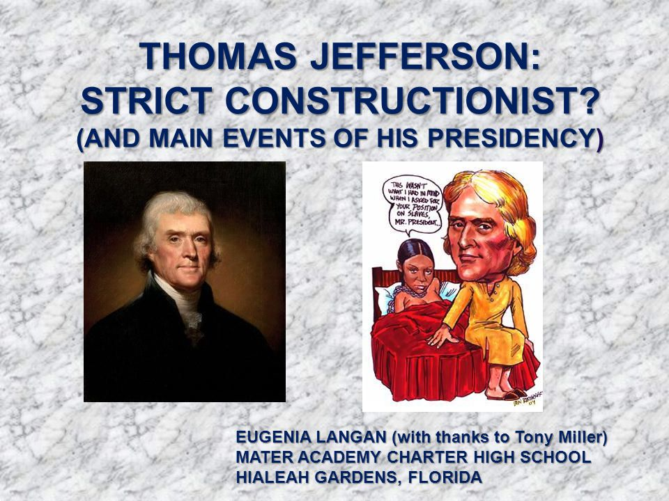 THOMAS JEFFERSON: STRICT CONSTRUCTIONIST? (AND MAIN EVENTS OF HIS PRESIDENCY) EUGENIA LANGAN (with thanks to Tony Miller) MATER ACADEMY CHARTER HIGH S