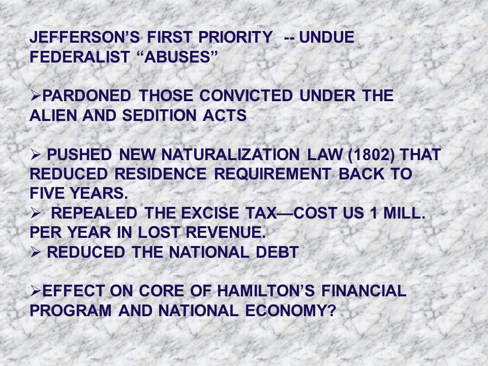 "JEFFERSON'S FIRST PRIORITY -- UNDUE FEDERALIST ""ABUSES""  PARDONED THOSE CONVICTED UNDER THE ALIEN AND SEDITION ACTS  PUSHED NEW NATURALIZATION LAW ("
