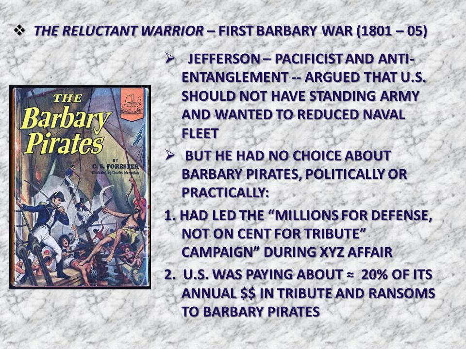  THE RELUCTANT WARRIOR – FIRST BARBARY WAR (1801 – 05)  JEFFERSON – PACIFICIST AND ANTI- ENTANGLEMENT -- ARGUED THAT U.S. SHOULD NOT HAVE STANDING A