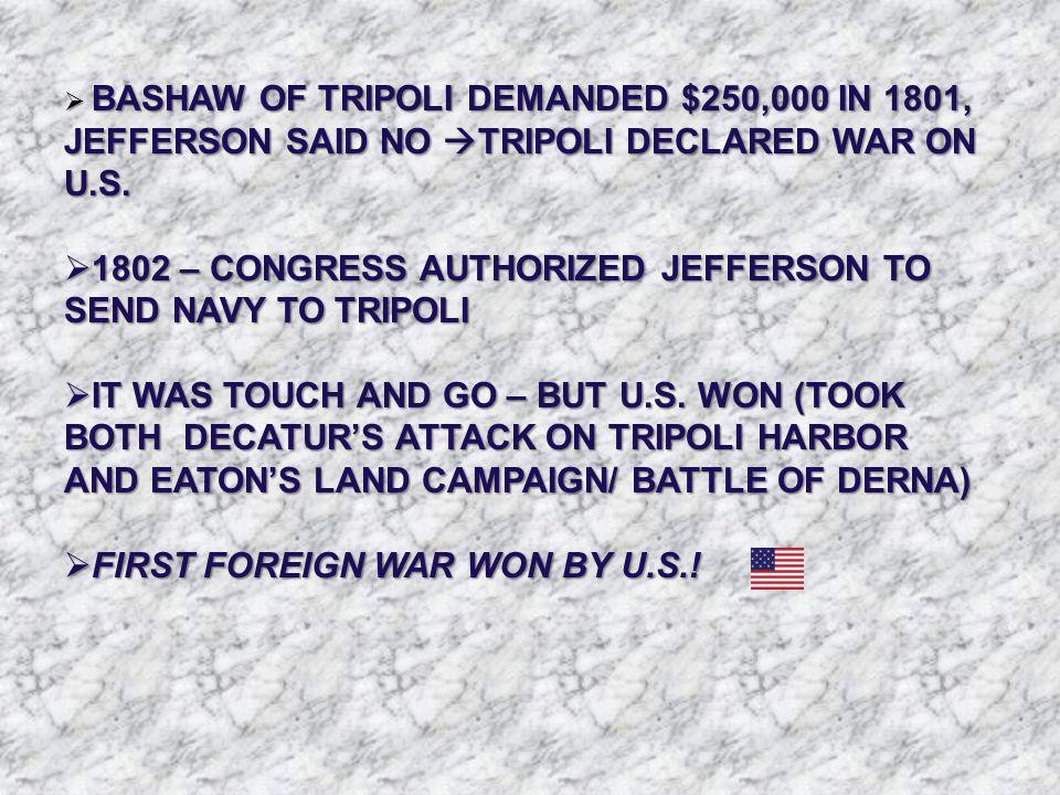  BASHAW OF TRIPOLI DEMANDED $250,000 IN 1801, JEFFERSON SAID NO  TRIPOLI DECLARED WAR ON U.S.