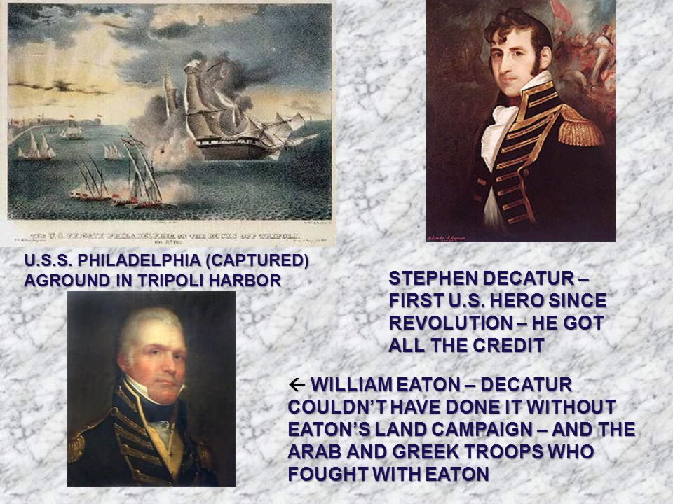 U.S.S. PHILADELPHIA (CAPTURED) AGROUND IN TRIPOLI HARBOR STEPHEN DECATUR – FIRST U.S. HERO SINCE REVOLUTION – HE GOT ALL THE CREDIT  WILLIAM EATON –