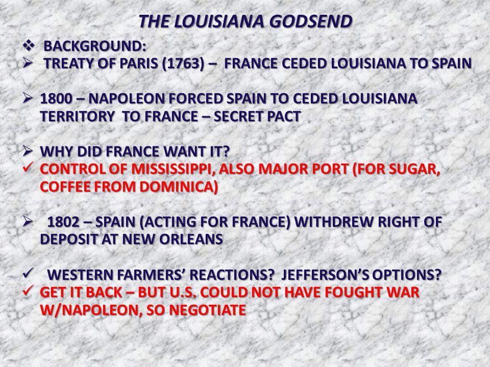 THE LOUISIANA GODSEND  BACKGROUND:  TREATY OF PARIS (1763) – FRANCE CEDED LOUISIANA TO SPAIN  1800 – NAPOLEON FORCED SPAIN TO CEDED LOUISIANA TERRITORY TO FRANCE – SECRET PACT  WHY DID FRANCE WANT IT.