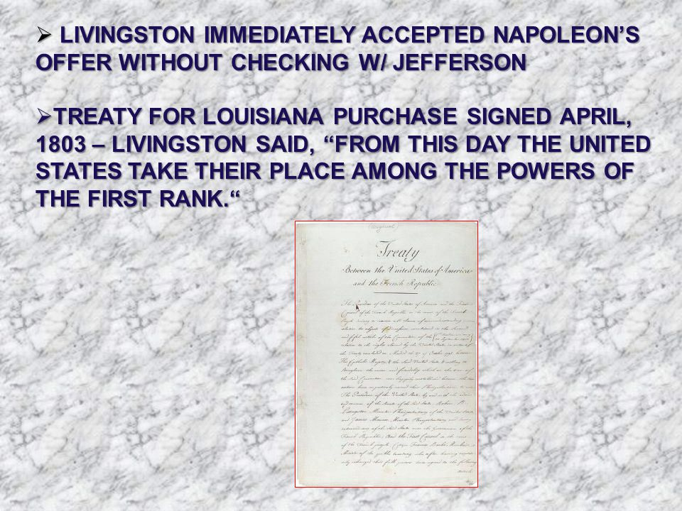  LIVINGSTON IMMEDIATELY ACCEPTED NAPOLEON'S OFFER WITHOUT CHECKING W/ JEFFERSON  TREATY FOR LOUISIANA PURCHASE SIGNED APRIL, 1803 – LIVINGSTON SAID,