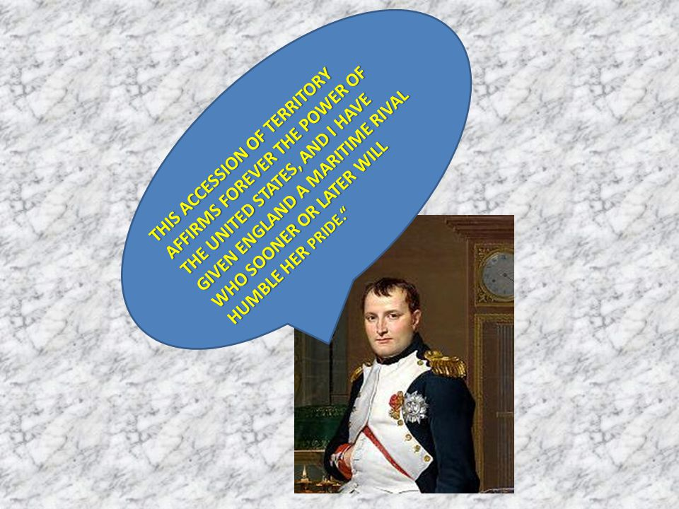 T THIS ACCESSION OF TERRITORY AFFIRMS FOREVER THE POWER OF THE UNITED STATES, AND I HAVE GIVEN ENGLAND A MARITIME RIVAL WHO SOONER OR LATER WILL HUMBL