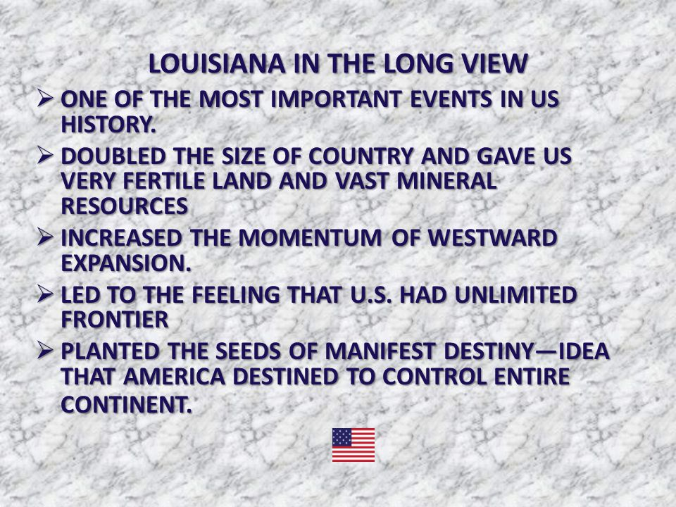 LOUISIANA IN THE LONG VIEW  ONE OF THE MOST IMPORTANT EVENTS IN US HISTORY.  DOUBLED THE SIZE OF COUNTRY AND GAVE US VERY FERTILE LAND AND VAST MINE