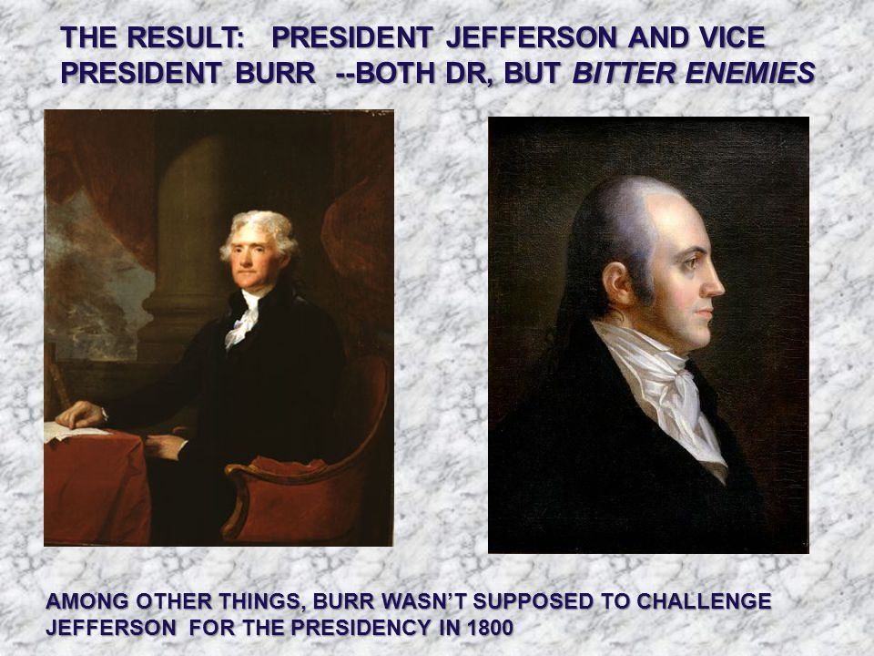 THE RESULT: PRESIDENT JEFFERSON AND VICE PRESIDENT BURR --BOTH DR, BUT BITTER ENEMIES AMONG OTHER THINGS, BURR WASN'T SUPPOSED TO CHALLENGE JEFFERSON