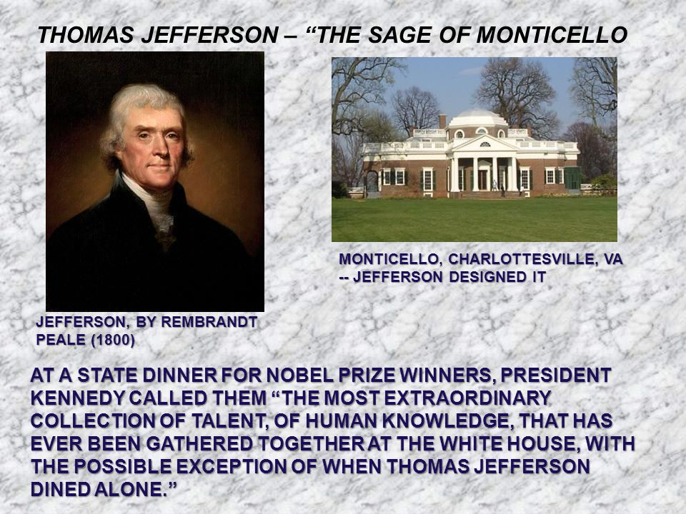 THOMAS JEFFERSON – THE SAGE OF MONTICELLO JEFFERSON, BY REMBRANDT PEALE (1800) MONTICELLO, CHARLOTTESVILLE, VA -- JEFFERSON DESIGNED IT AT A STATE DINNER FOR NOBEL PRIZE WINNERS, PRESIDENT KENNEDY CALLED THEM THE MOST EXTRAORDINARY COLLECTION OF TALENT, OF HUMAN KNOWLEDGE, THAT HAS EVER BEEN GATHERED TOGETHER AT THE WHITE HOUSE, WITH THE POSSIBLE EXCEPTION OF WHEN THOMAS JEFFERSON DINED ALONE.