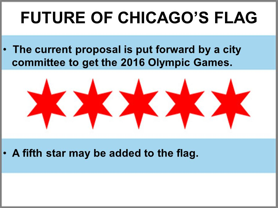 FUTURE OF CHICAGO'S FLAG The current proposal is put forward by a city committee to get the 2016 Olympic Games.