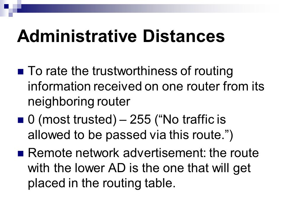 Administrative Distances To rate the trustworthiness of routing information received on one router from its neighboring router 0 (most trusted) – 255
