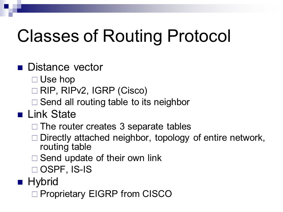 Classes of Routing Protocol Distance vector  Use hop  RIP, RIPv2, IGRP (Cisco)  Send all routing table to its neighbor Link State  The router crea
