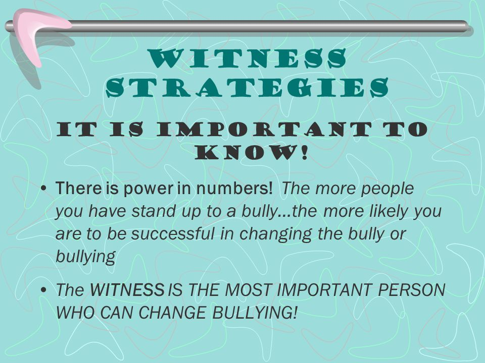 Witness Strategies It is Important to know! There is power in numbers! The more people you have stand up to a bully…the more likely you are to be succ