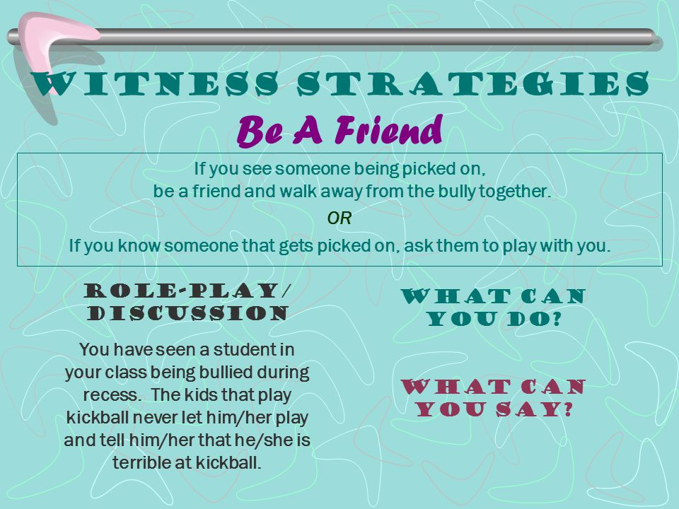 Witness Strategies Be A Friend If you see someone being picked on, be a friend and walk away from the bully together. OR If you know someone that gets