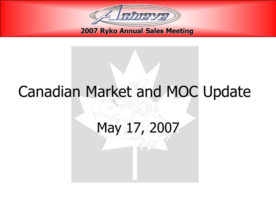Canadian Market and MOC Update May 17, 2007 2007 Ryko Annual Sales Meeting 2007 Ryko Annual Sales Meeting