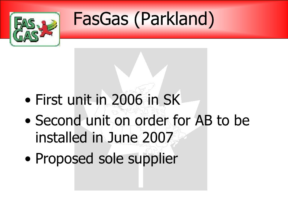 FasGas (Parkland) First unit in 2006 in SK Second unit on order for AB to be installed in June 2007 Proposed sole supplier