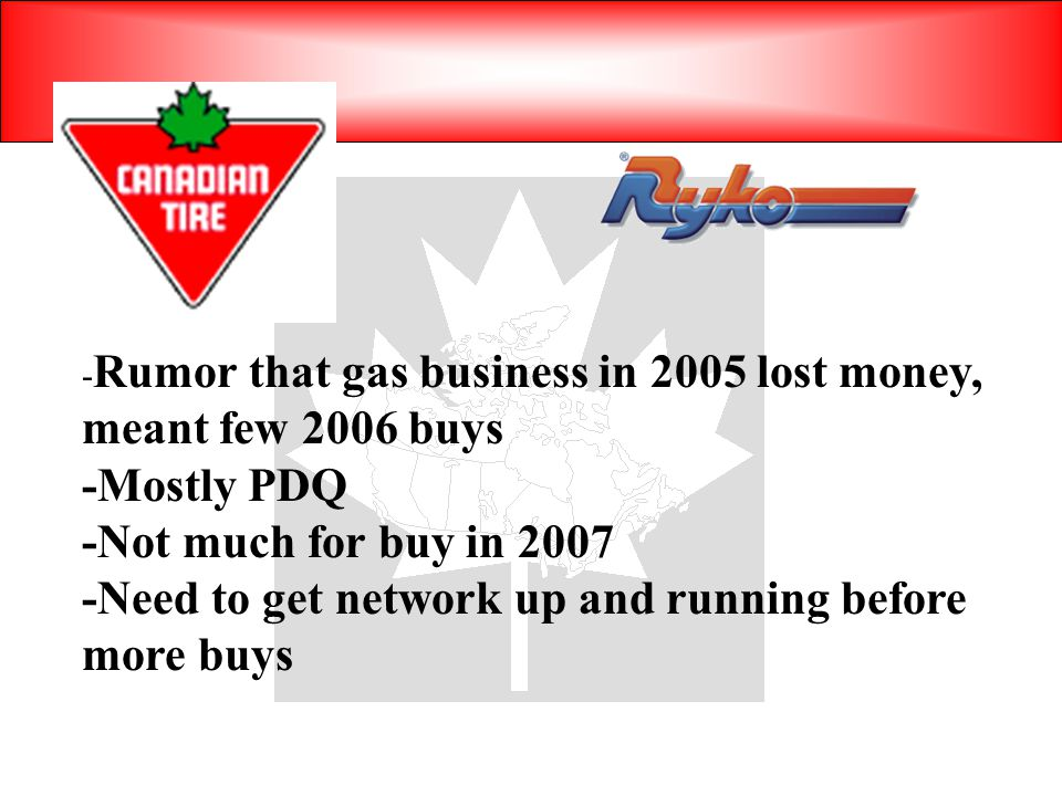 - Rumor that gas business in 2005 lost money, meant few 2006 buys -Mostly PDQ -Not much for buy in 2007 -Need to get network up and running before more buys