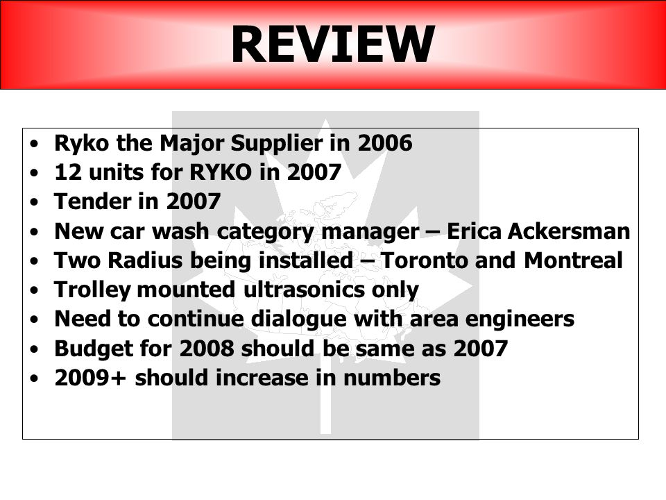 REVIEW Ryko the Major Supplier in 2006 12 units for RYKO in 2007 Tender in 2007 New car wash category manager – Erica Ackersman Two Radius being installed – Toronto and Montreal Trolley mounted ultrasonics only Need to continue dialogue with area engineers Budget for 2008 should be same as 2007 2009+ should increase in numbers
