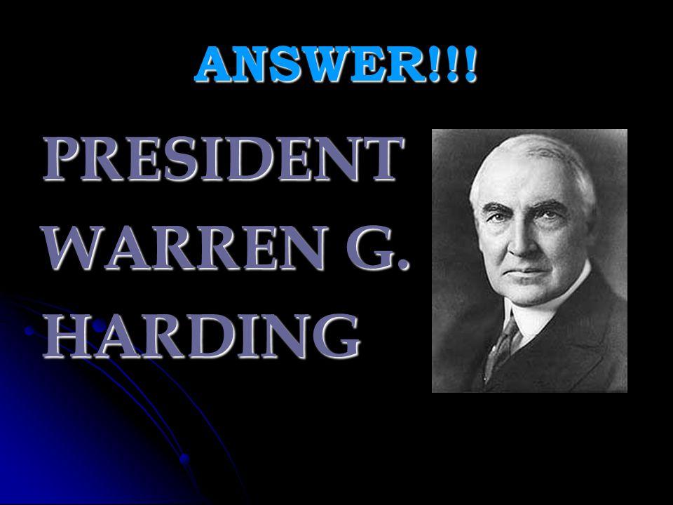 ANSWER!!! PRESIDENT WARREN G. HARDING