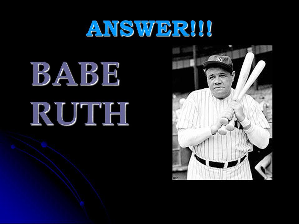 ANSWER!!! BABE RUTH