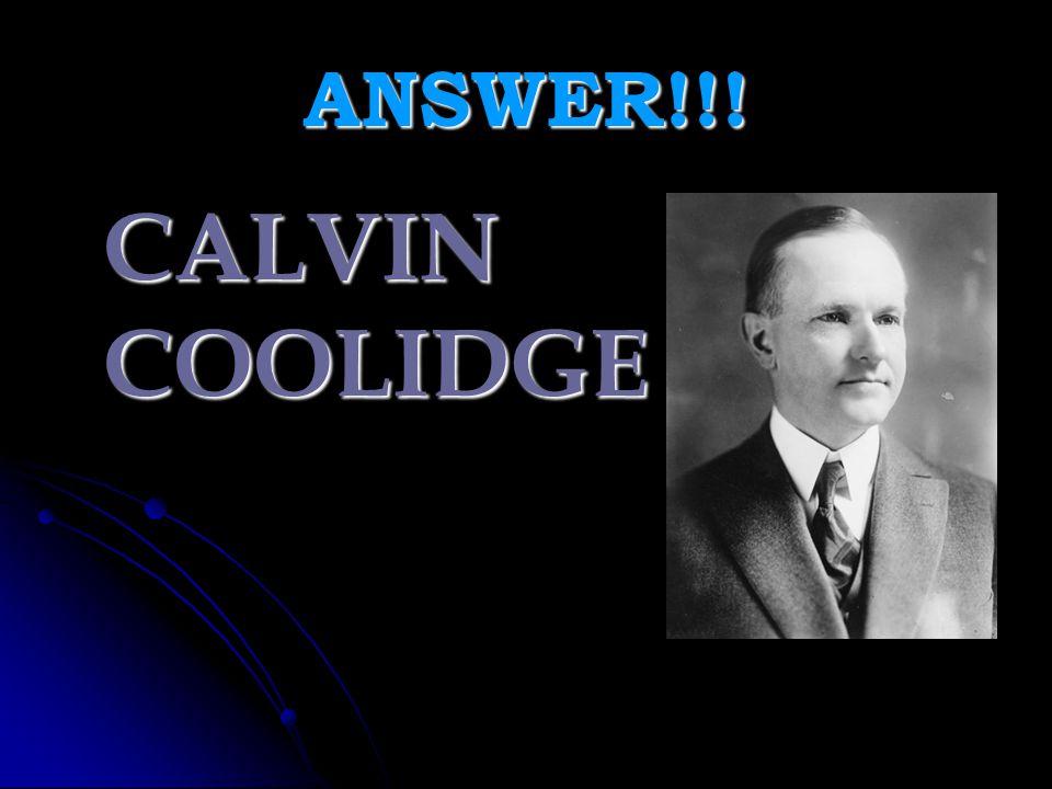 ANSWER!!! CALVIN COOLIDGE