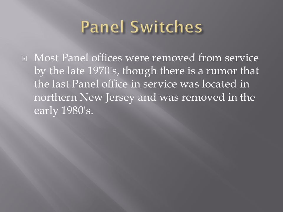  Most Panel offices were removed from service by the late 1970 s, though there is a rumor that the last Panel office in service was located in northern New Jersey and was removed in the early 1980 s.