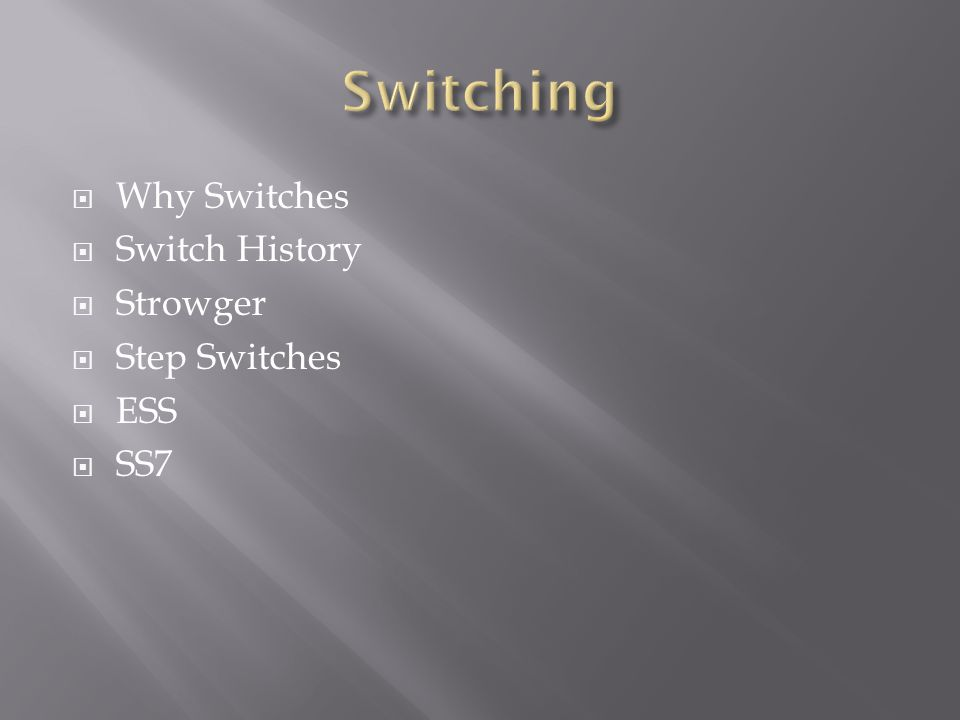  Why Switches  Switch History  Strowger  Step Switches  ESS  SS7