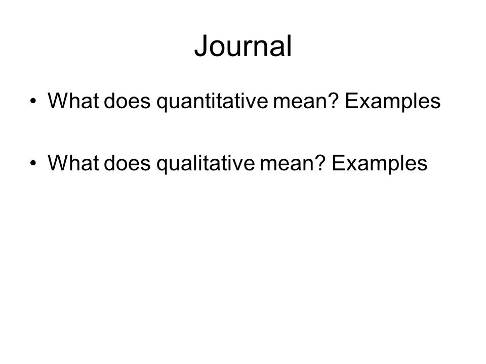 Journal What does quantitative mean? Examples What does qualitative mean? Examples
