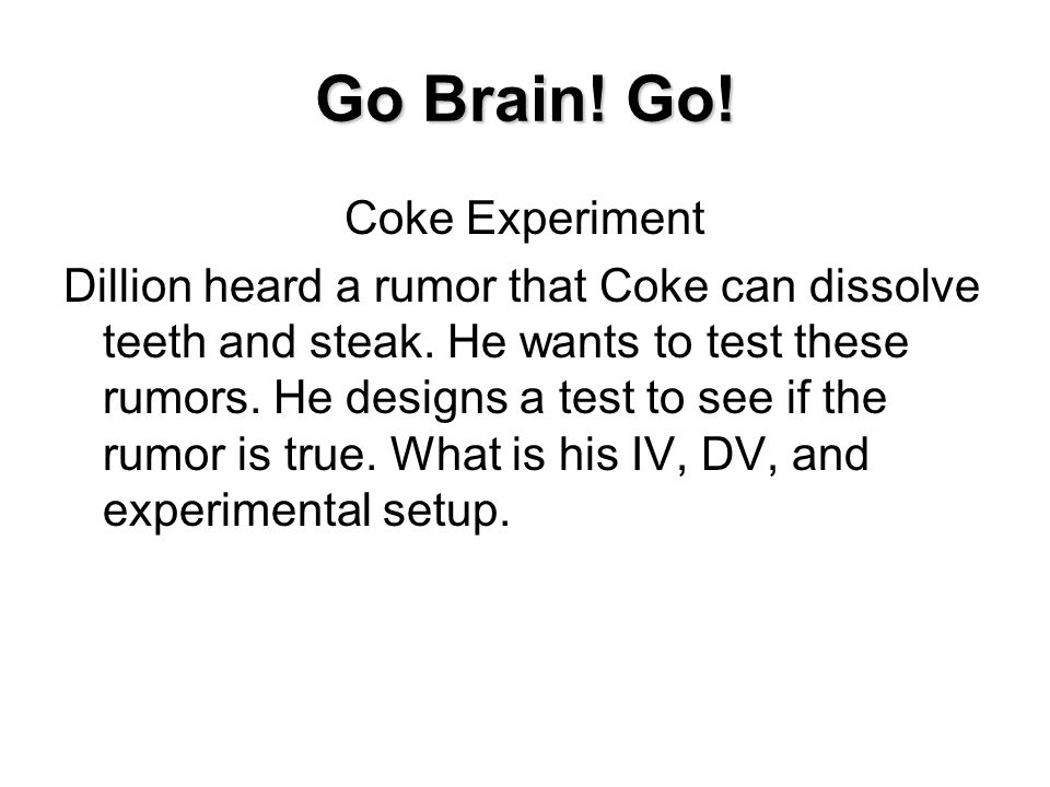 Go Brain! Go! Coke Experiment Dillion heard a rumor that Coke can dissolve teeth and steak. He wants to test these rumors. He designs a test to see if