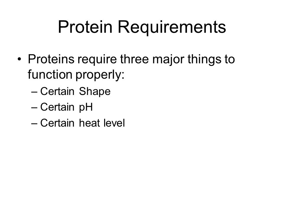 Protein Requirements Proteins require three major things to function properly: –Certain Shape –Certain pH –Certain heat level
