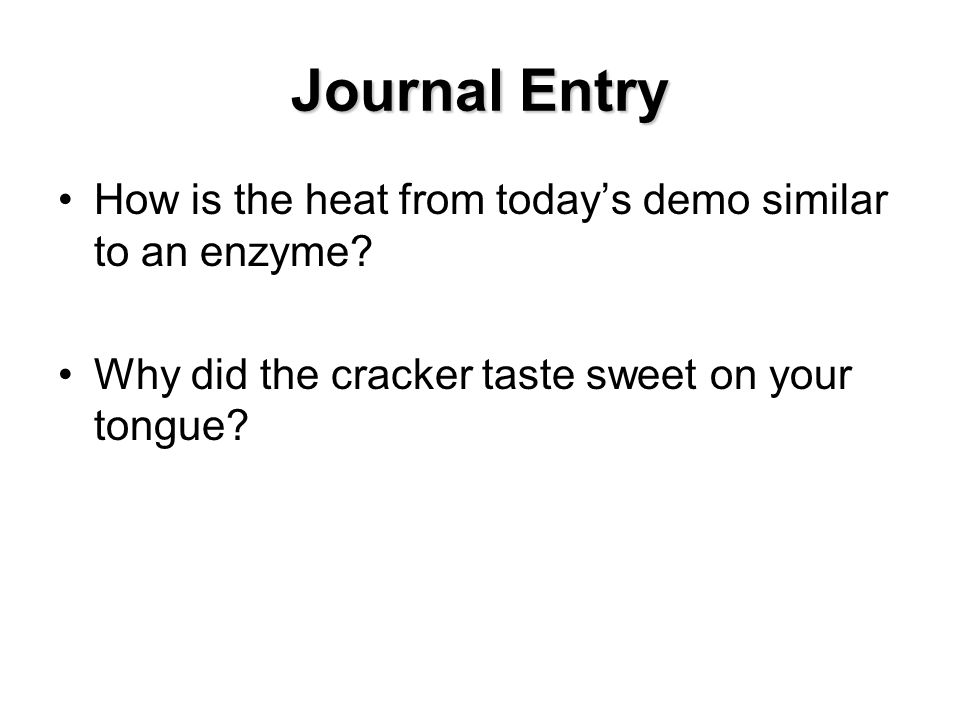 Journal Entry How is the heat from today's demo similar to an enzyme? Why did the cracker taste sweet on your tongue?