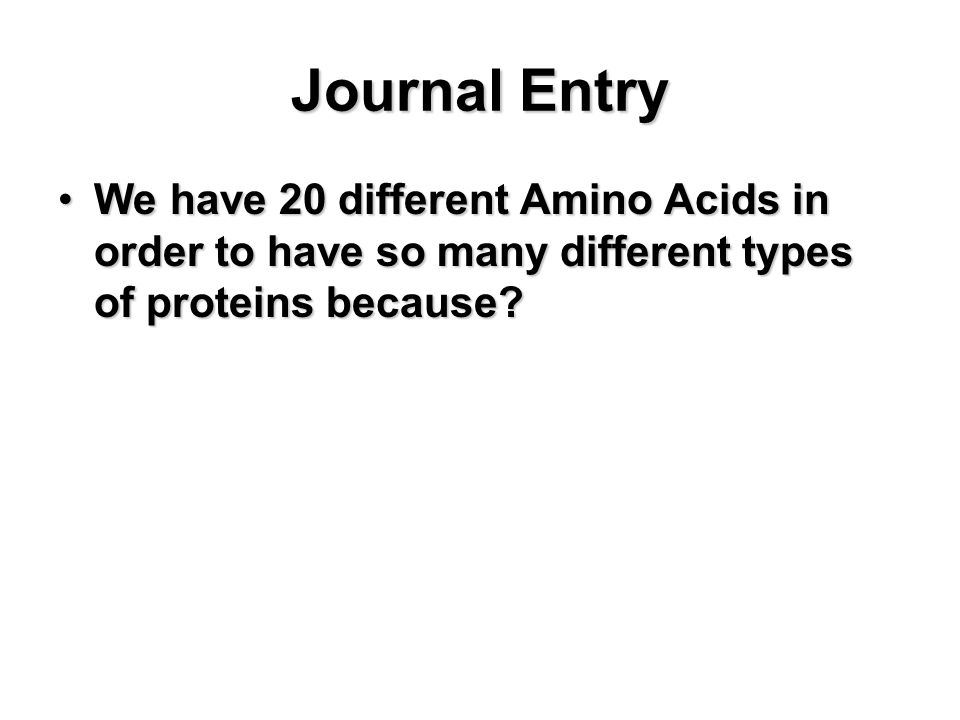 Journal Entry We have 20 different Amino Acids in order to have so many different types of proteins because?We have 20 different Amino Acids in order