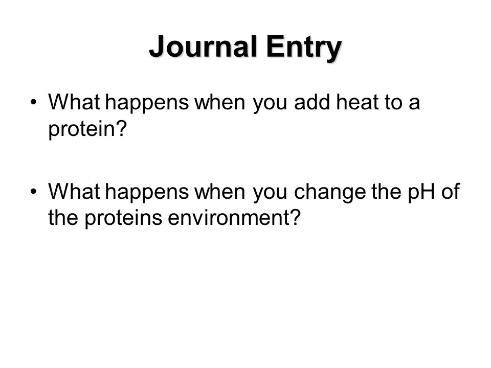 Journal Entry What happens when you add heat to a protein? What happens when you change the pH of the proteins environment?