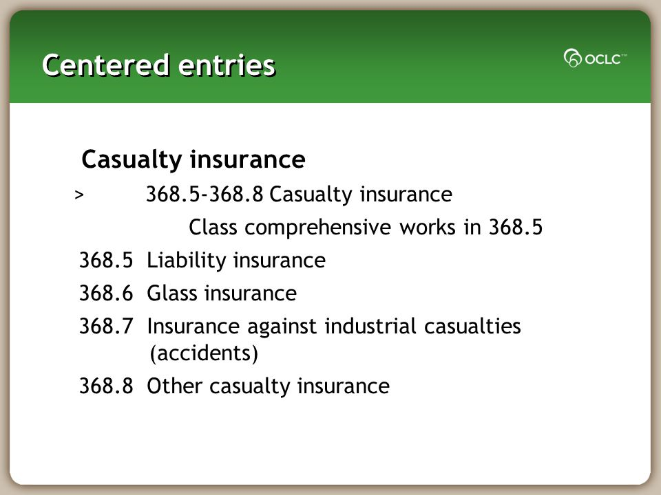 Centered entries Casualty insurance > 368.5-368.8 Casualty insurance Class comprehensive works in 368.5 368.5 Liability insurance 368.6 Glass insurance 368.7 Insurance against industrial casualties (accidents) 368.8 Other casualty insurance