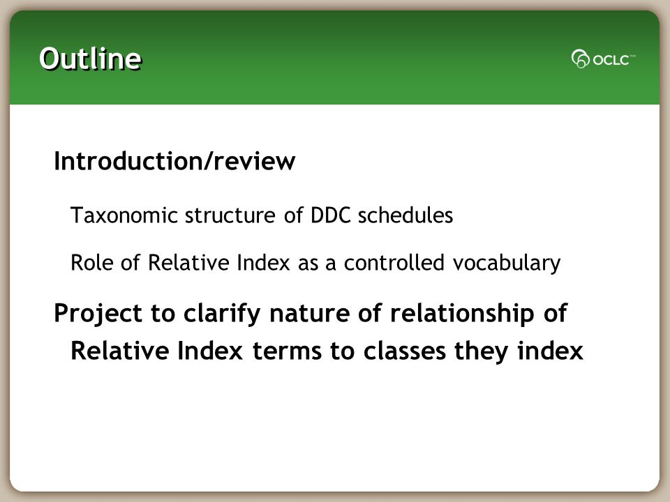 Outline Introduction/review Taxonomic structure of DDC schedules Role of Relative Index as a controlled vocabulary Project to clarify nature of relationship of Relative Index terms to classes they index